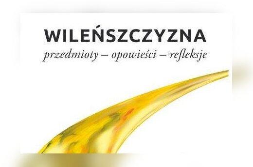 """""""Wileńszczyzna: przedmioty - opowieści - refleksje"""""""